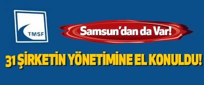 Samsun'dan da Var! 31 Şirketin Yönetimine El Konuldu!