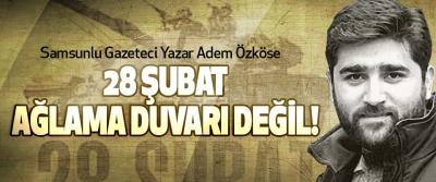 Samsunlu Gazeteci Yazar Adem Özköse; 28 Şubat Ağlama Duvarı Değil!