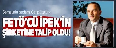 Samsunlu İşadamı Galip Öztürk Fetö'cü ipek'in şirketine talip oldu!