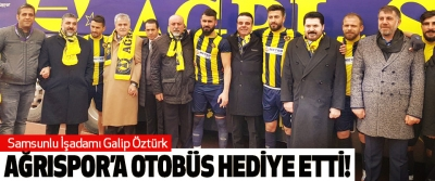 Samsunlu İşadamı Galip Öztürk Ağrıspor'a otobüs hediye etti!