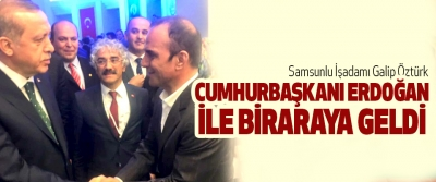 Samsunlu İşadamı Galip Öztürk Cumhurbaşkanı Erdoğan İle Biraraya Geldi