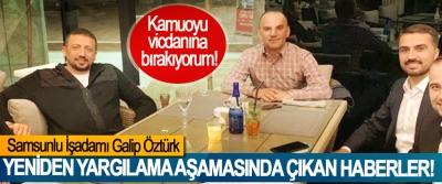 Samsunlu İşadamı Galip Öztürk; Kamuoyu vicdanına bırakıyorum!