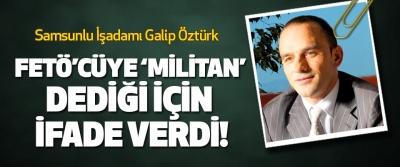 Samsunlu İşadamı Galip Öztürk Fetö'cüye 'militan' dediği için ifade verdi!