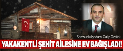 Samsunlu İşadamı Galip Öztürk Yakakentli şehit ailesine ev bağışladı!