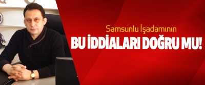 Samsunlu İşadamının Bu iddiaları doğru mu!