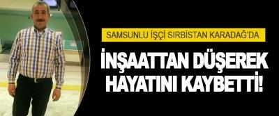 Samsunlu İşçi Sırbıstan Karadağ'da İnşaattan Düşerek Hayatını Kaybetti!