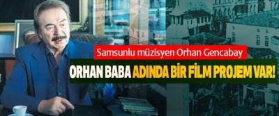 Samsunlu müzisyen Orhan Gencabay: Orhan Baba Adında Bir Film Projem Var!