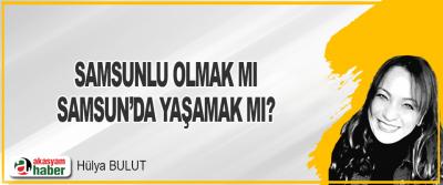 Samsunlu Olmak Mı Samsun'da Yaşamak Mı?