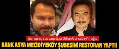 Samsunlu ses sanatçısı Orhan Gencebay'ın oğlu Bank asya mecidiyeköy şubesini restoran yaptı!