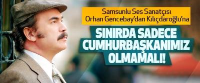 Samsunlu Ses Sanatçısı Orhan Gencebay'dan Kılıçdaroğlu'na: Sınırda sadece cumhurbaşkanımız olmamalı!