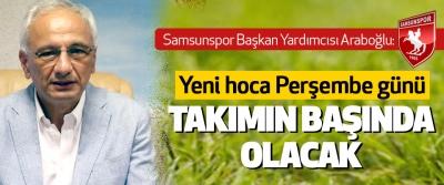 Samsunspor Başkan Yardımcısı Araboğlu: Yeni hoca Perşembe günü Takımın Başında Olacak