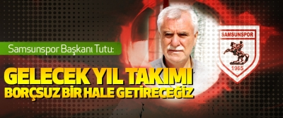 Samsunspor Başkanı Tutu: Gelecek Yıl Takımı Borçsuz Bir Hale Getireceğiz