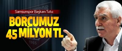 Samsunspor Başkanı Tutu: Borcumuz 45 Milyon Tl