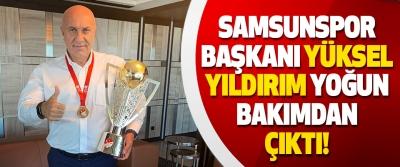 Samsunspor Başkanı Yüksel Yıldırım Yoğun Bakımdan Çıktı!