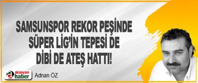 Samsunspor Rekor Peşinde / Süper Lig'in Tepesi de Dibi de Ateş Hattı!