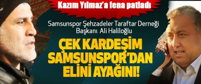Samsunspor Şehzadeler Taraftar Derneği Başkanı Ali Haliloğlu Kazım Yılmaz'a fena patladı