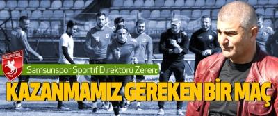 Samsunspor Sportif Direktörü Zeren: Kazanmamız Gereken Bir Maç