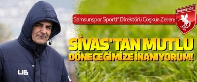 Samsunspor Sportif Diretörü Coşkun Zeren: Sivas'tan mutlu döneceğimize inanıyorum!