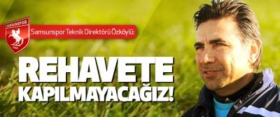 Samsunspor teknik direktörü Özköylü: Rehavete Kapılmayacağız!