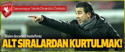 Samsunspor Teknik Direktörü Özköylü: Bizim öncelikli hedefimiz Alt Sıralardan Kurtulmak!