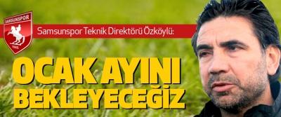 Samsunspor teknik direktörü Özköylü: Ocak Ayını Bekleyeceğiz