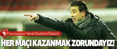 Samsunspor Teknik Direktörü Özköylü: Her Maçı Kazanmak Zorundayız!