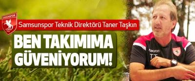 Samsunspor Teknik Direktörü Taner Taşkın: Ben takımıma güveniyorum!