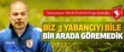 Samsunspor Teknik Direktörü İpekoğlu: Biz  3 Yabancıyı Bile Bir Arada Göremedik