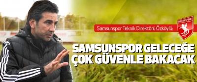 Samsunspor Teknik Direktörü Özköylü: Samsunspor Geleceğe Çok Güvenle Bakacak