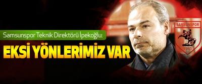 Samsunspor Teknik Direktörü İpekoğlu: Eksi Yönlerimiz Var