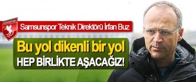 Samsunspor Teknik Direktörü İrfan Buz: Bu yol dikenli bir yol Hep birlikte aşacağız!