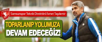 Samsunspor Teknik Direktörü İsmet Taşdemir; Toparlanıp yolumuza devam edeceğiz!