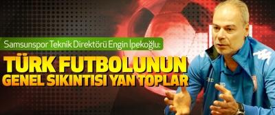 Samsunspor Teknik Direktörü Engin İpekoğlu: Türk Futbolunun Genel Sıkıntısı Yan Toplar