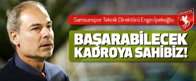 Samsunspor Teknik Direktörü Engin İpekoğlu: Başarabilecek Kadroya Sahibiz!