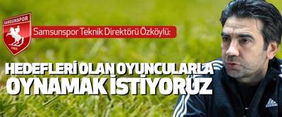 Samsunspor teknik direktörü Özköylü: Hedefleri Olan Oyuncularla Oynamak İstiyoruz