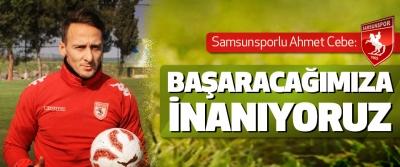Samsunsporlu Ahmet Cebe: Başaracağımıza İnanıyoruz