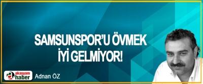 Samsunspor'u övmek iyi gelmiyor!