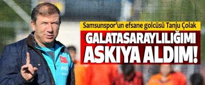 Samsunspor'un efsane golcüsü Tanju Çolak; Galatasaraylılığımı askıya aldım!