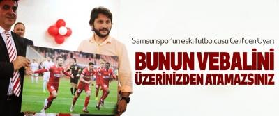 Samsunspor'un eski futbolcusu Celil'den Uyarı