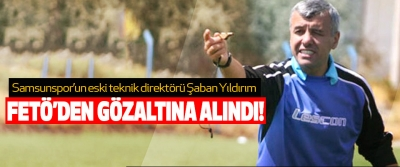 Samsunspor'un eski teknik direktörü Şaban Yıldırım Fetö'den gözaltına alındı!