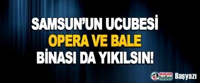 Samsun'un Ucubesi Opera ve Bale Binası da Yıkılsın!