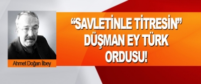 """""""Savletinle Titresin"""" Düşman Ey Türk Ordusu!"""