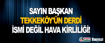 Sayın Başkan, Tekkeköy'ün Derdi İsmi Değil Hava Kirliliği!