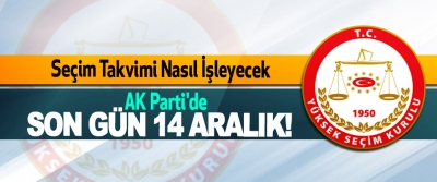 Seçim Takvimi Nasıl İşleyecek, Ak Parti'de son gün 14 Aralık!