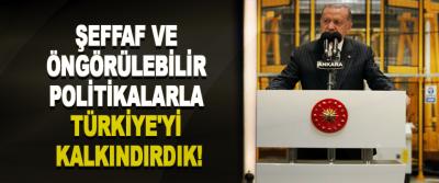 Şeffaf ve öngörülebilir politikalarla türkiye'yi kalkındırdık!