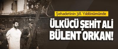 Şehadetinin 38. Yıldönümünde Ülkücü Şehit Ali Bülent Orkan!