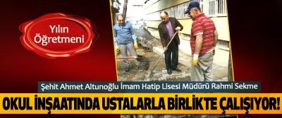 Şehit Ahmet Altunoğlu İmam Hatip Lisesi Müdürü Rahmi Sekme Okul inşaatında ustalarla birlikte çalışıyor!