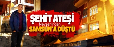 Şehit Ateşi Nevşehir'den Samsun'a Düştü