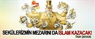 Sekülerizmin mezarını da İslam kazacak!