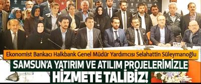 Selahattin Süleymanoğlu: Samsun'a yatırım ve atılım projelerimizle hizmete talibiz!